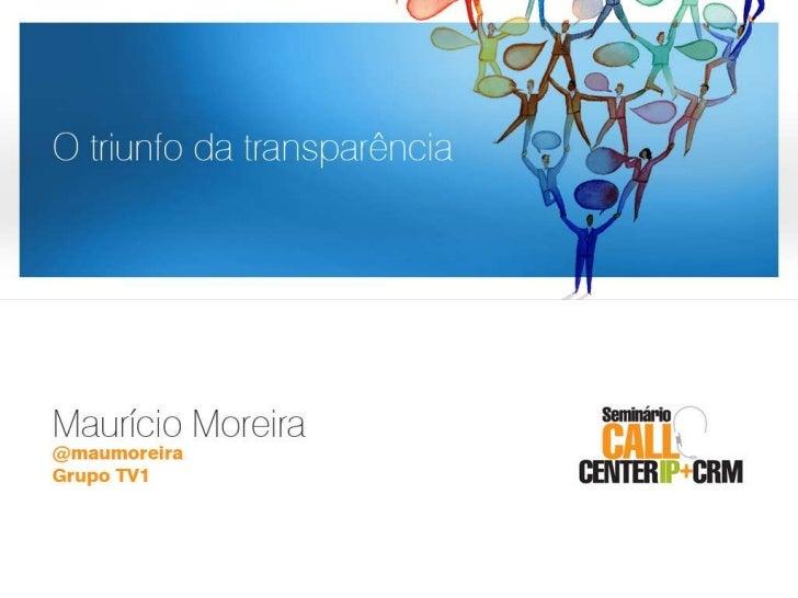 O triunfo da transparência<br />Maurício Moreira<br />@maumoreira<br />Grupo TV1<br />O triunfo da transparência<br />
