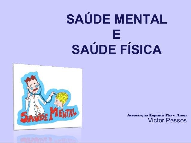 SAÚDE MENTAL E SAÚDE FÍSICA Associação Espirita Paz e Amor Victor Passos