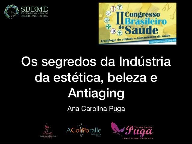 Os segredos da Indústria da estética, beleza e Antiaging Ana Carolina Puga SaúdeEstética &Laser