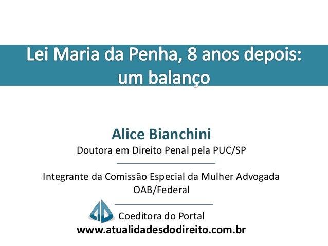 Alice Bianchini  Doutora em Direito Penal pela PUC/SP  Integrante da Comissão Especial da Mulher Advogada  OAB/Federal  Co...
