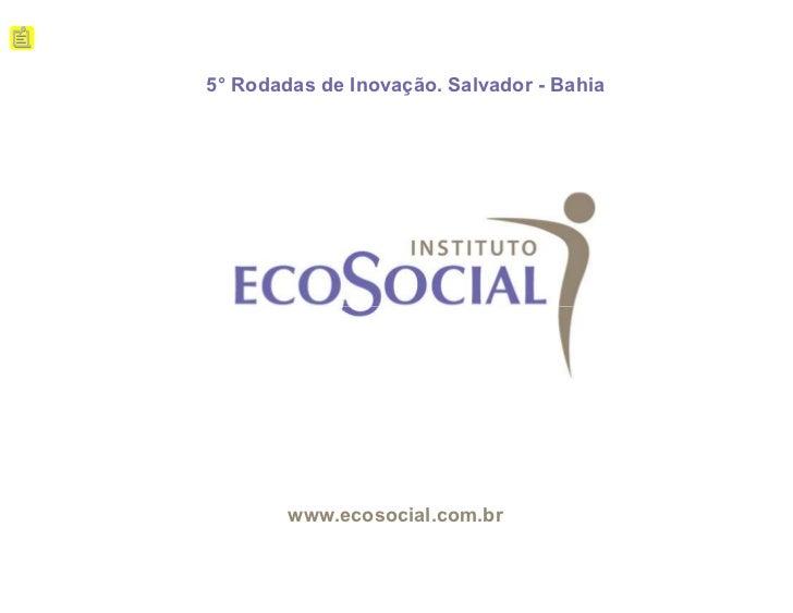 5° Rodadas de Inovação. Salvador - Bahia        www.ecosocial.com.br