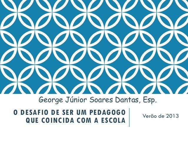 O DESAFIO DE SER UM PEDAGOGO QUE COINCIDA COM A ESCOLA Verão de 2013 George Júnior Soares Dantas, Esp.