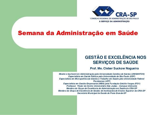 Semana da Administração em Saúde GESTÃO E EXCELÊNCIA NOS SERVIÇOS DE SAÚDE Prof. Me. Cleber Suckow Nogueira Mestre e bacha...