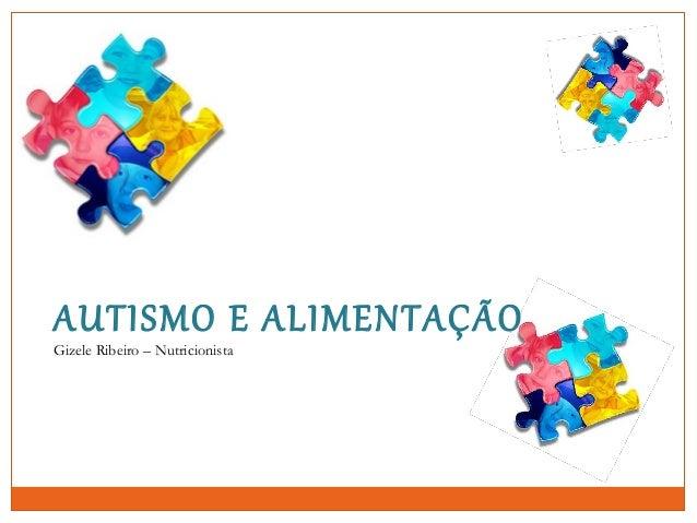 AUTISMO E ALIMENTAÇÃO Gizele Ribeiro – Nutricionista