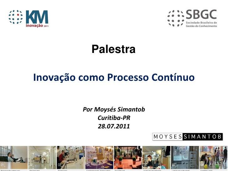 PalestraInovação como Processo Contínuo         Por Moysés Simantob              Curitiba-PR              28.07.2011