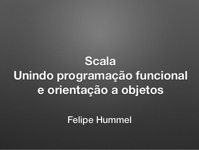 Scala Unindo programação funcional e orientação a objetos Felipe Hummel