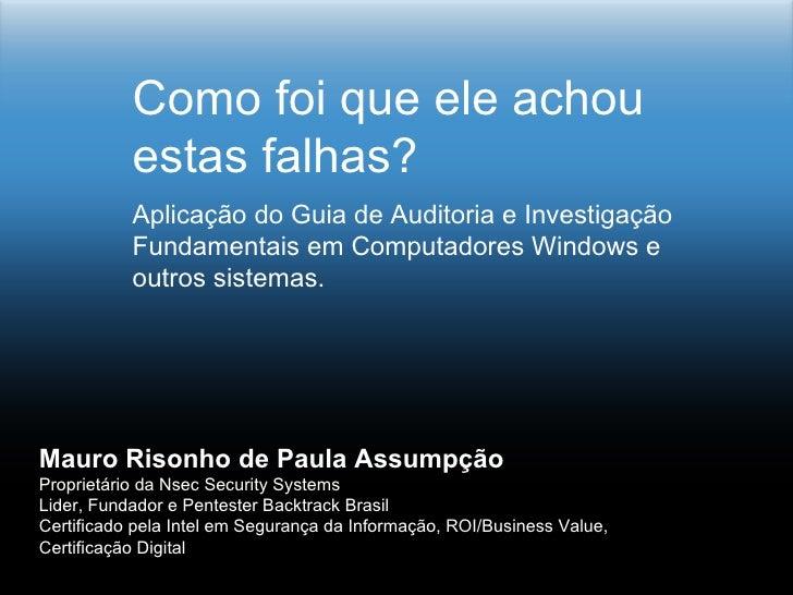 Como foi que ele achou            estas falhas?            Aplicação do Guia de Auditoria e Investigação            Fundam...