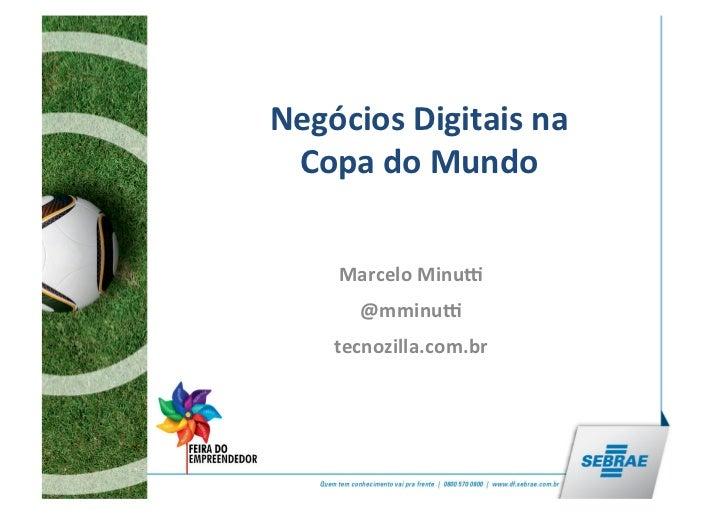 Negócios Digitais na  Copa do Mundo       Marcelo Minu5          @mminu5       tecnozilla.com.br     ...