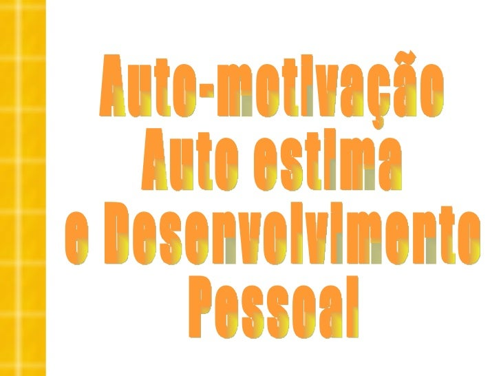 Auto-motivação Auto estima  e Desenvolvimento Pessoal