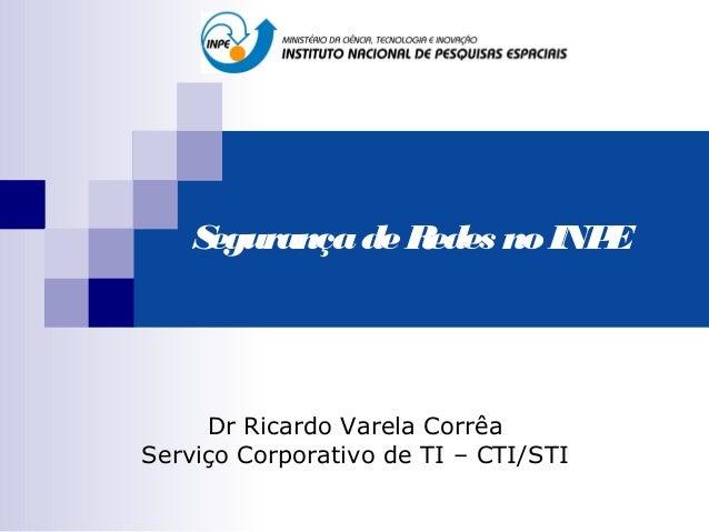 Segurança de Redes no INPE     Dr Ricardo Varela CorrêaServiço Corporativo de TI – CTI/STI