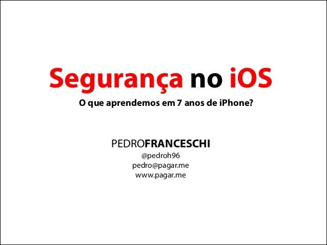 PEDROFRANCESCHI @pedroh96 pedro@pagar.me www.pagar.me Segurança no iOS O que aprendemos em 7 anos de iPhone?