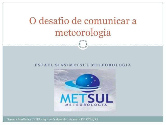 O desafio de comunicar a                    meteorologia                   ESTAEL SIAS/METSUL METEOROLOGIASemana Acadêmica...