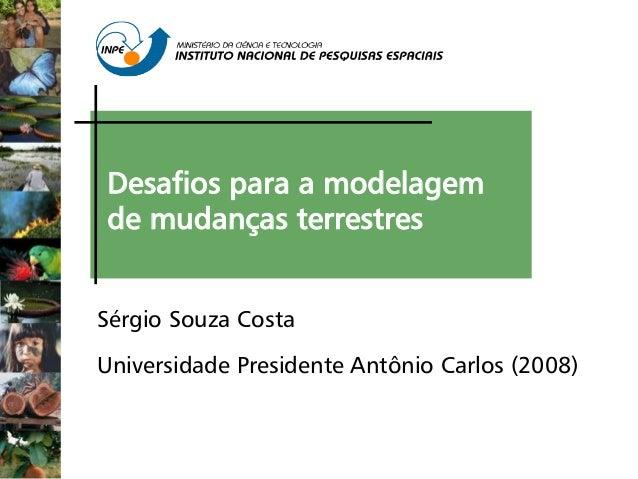 Desafios para a modelagem de mudanças terrestres Sérgio Souza Costa Universidade Presidente Antônio Carlos (2008)