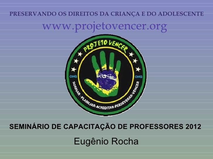 PRESERVANDO OS DIREITOS DA CRIANÇA E DO ADOLESCENTE        www.projetovencer.orgSEMINÁRIO DE CAPACITAÇÃO DE PROFESSORES 20...