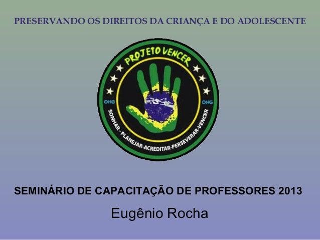 PRESERVANDO OS DIREITOS DA CRIANÇA E DO ADOLESCENTE SEMINÁRIO DE CAPACITAÇÃO DE PROFESSORES 2013 Eugênio Rocha