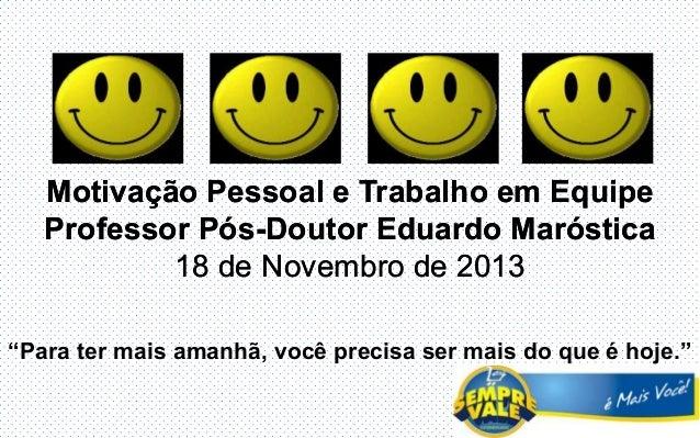 """Motivação Pessoal e Trabalho em Equipe Professor Pós-Doutor Eduardo Maróstica 18 de Novembro de 2013 """"Para ter mais amanhã..."""