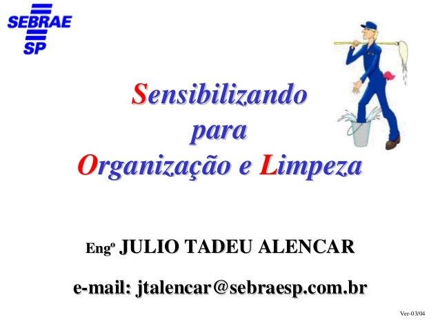 Sensibilizando         para Organização e Limpeza   Engº JULIO TADEU ALENCAR  e-mail: jtalencar@sebraesp.com.br           ...