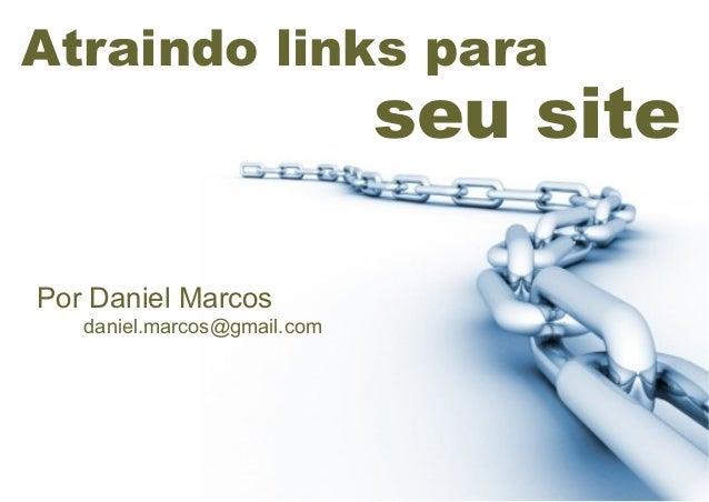 Atraindo links para  seu site Por Daniel Marcos daniel.marcos@gmail.com