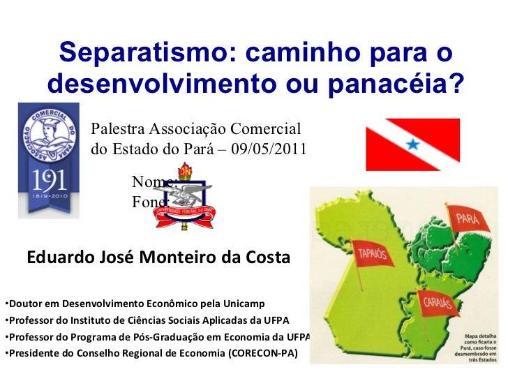 Separatismo: caminho para o desenvolvimento ou panacéia? <ul><li>Eduardo José Monteiro da Costa </li></ul><ul><li>Doutor e...