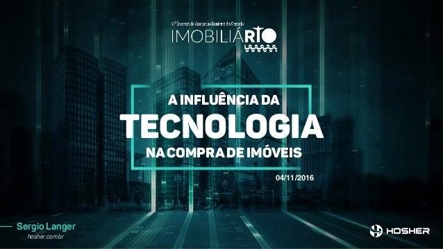 Sergio Langer hosher.com.br A inFluência da tecnologia na compra de imóveis 04/11/2016