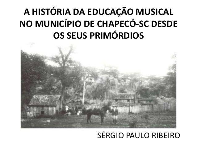A HISTÓRIA DA EDUCAÇÃO MUSICAL NO MUNICÍPIO DE CHAPECÓ-SC DESDE OS SEUS PRIMÓRDIOS  SÉRGIO PAULO RIBEIRO