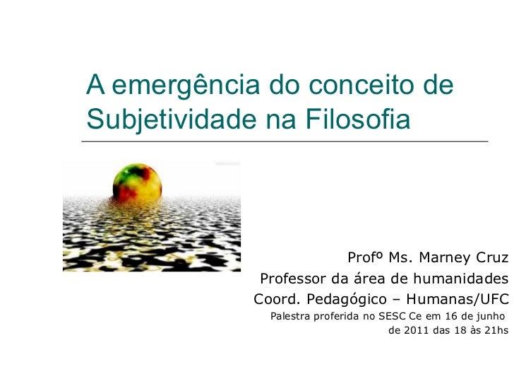 A emergência do conceito de Subjetividade na Filosofia Profº Ms. Marney Cruz Professor da área de humanidades Coord. Pedag...