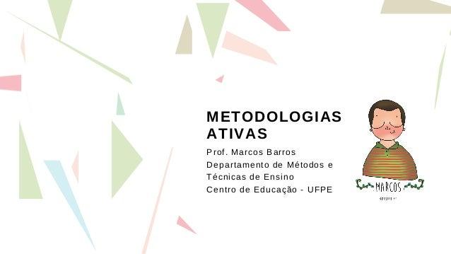 METODOLOGIAS ATIVAS Prof. Marcos Barros Departamento de Métodos e Técnicas de Ensino Centro de Educação - UFPE