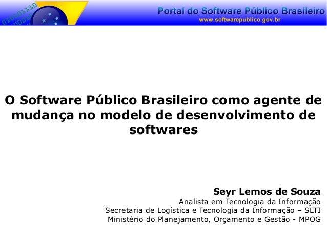 O Software Público Brasileiro como agente de mudança no modelo de desenvolvimento de softwares Seyr Lemos de Souza Analist...