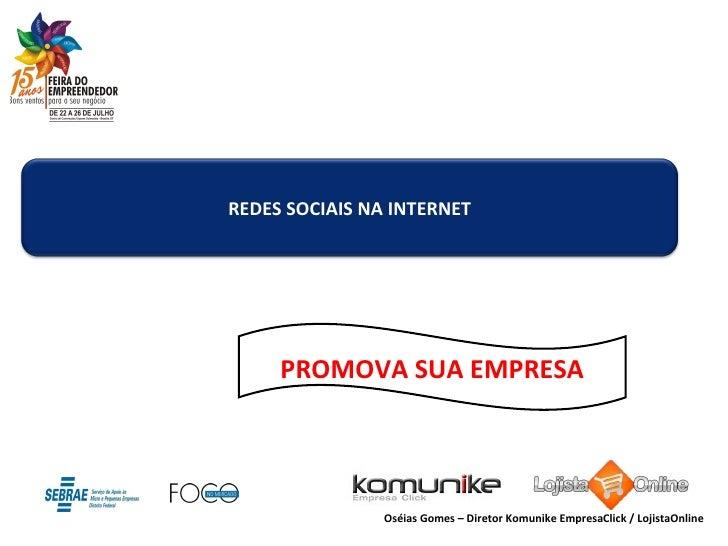 PROMOVA SUA EMPRESA Oséias Gomes – Diretor Komunike EmpresaClick / LojistaOnline REDES SOCIAIS NA INTERNET
