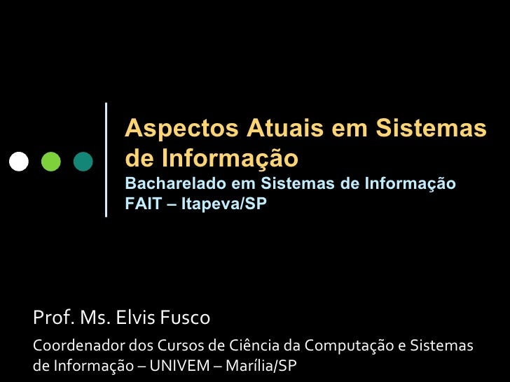 Aspectos Atuais em Sistemas de Informação Bacharelado em Sistemas de Informação FAIT – Itapeva /SP Prof. Ms. Elvis Fusco C...