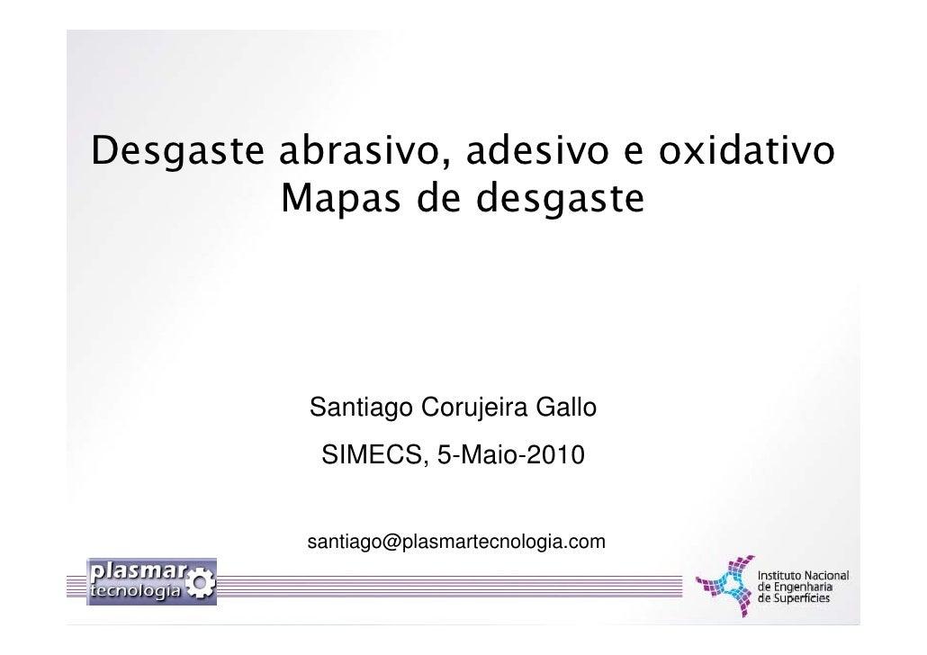 Desgaste abrasivo, adesivo e oxidativo          Mapas de desgaste                Santiago Corujeira Gallo             SIME...