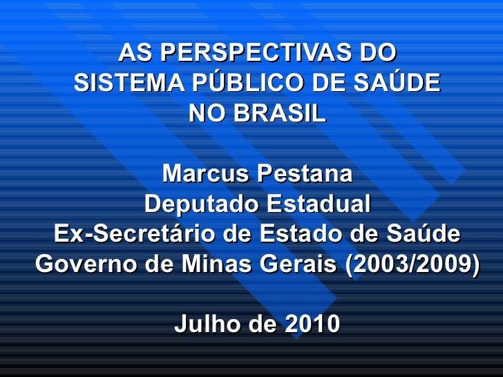 AS PERSPECTIVAS DO SISTEMA PÚBLICO DE SAÚDE NO BRASIL Marcus Pestana Deputado Estadual Ex-Secretário de Estado de Saúde Go...