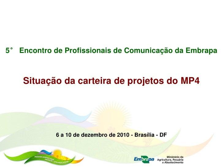 5° Encontro de Profissionais de Comunicação da Embrapa        Situação da carteira de projetos do MP4                 6 a ...