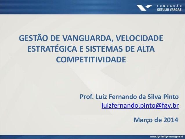 Março de 2014 Prof. Luiz Fernando da Silva Pinto luizfernando.pinto@fgv.br GESTÃO DE VANGUARDA, VELOCIDADE ESTRATÉGICA E S...