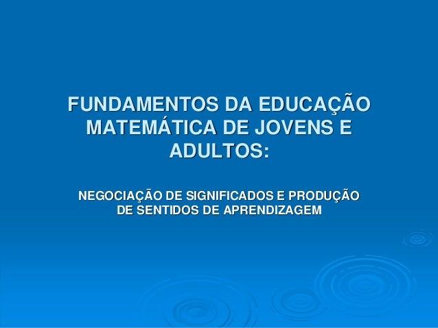 FUNDAMENTOS DA EDUCAÇÃO MATEMÁTICA DE JOVENS E ADULTOS: NEGOCIAÇÃO DE SIGNIFICADOS E PRODUÇÃO DE SENTIDOS DE APRENDIZAGEM