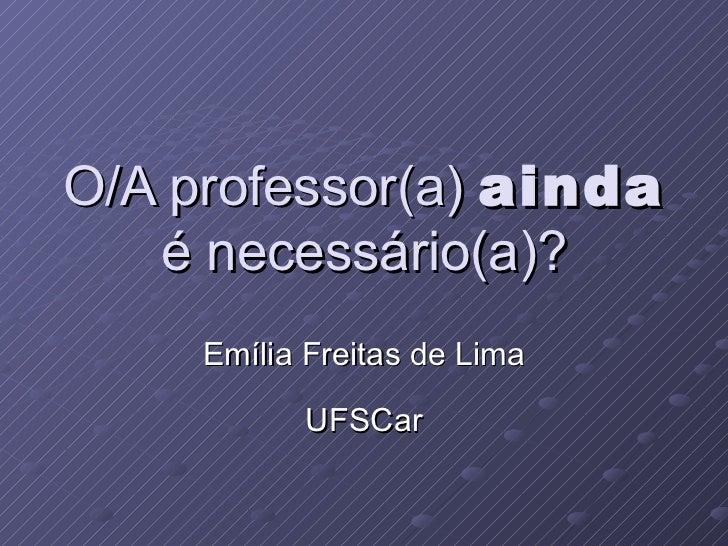 O/A professor(a)  ainda  é necessário(a)? Emília Freitas de Lima UFSCar