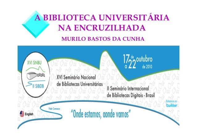 A BIBLIOTECA UNIVERSITÁRIA  NA ENCRUZILHADA  MURILO BASTOS DA CUNHA