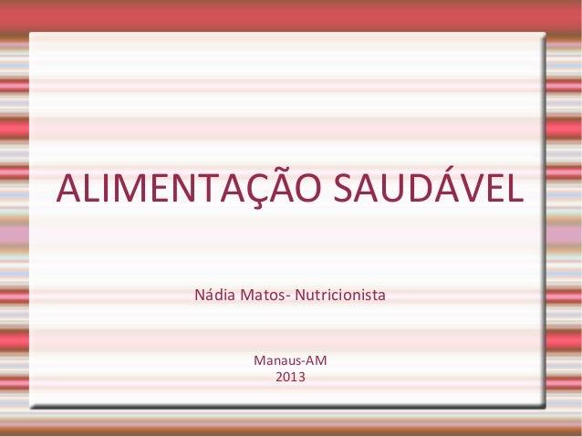 ALIMENTAÇÃO SAUDÁVEL Nádia Matos- Nutricionista Manaus-AM 2013