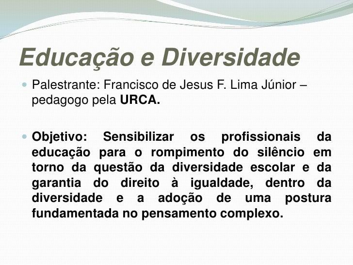 Educação e Diversidade <br />Palestrante: Francisco de Jesus F. Lima Júnior – pedagogo pela URCA.<br />Objetivo: Sensibili...