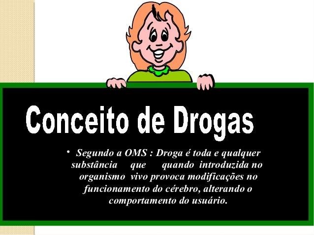 • Segundo a OMS : Droga é toda e qualquer substância que     quando introduzida no   organismo vivo provoca modificações n...