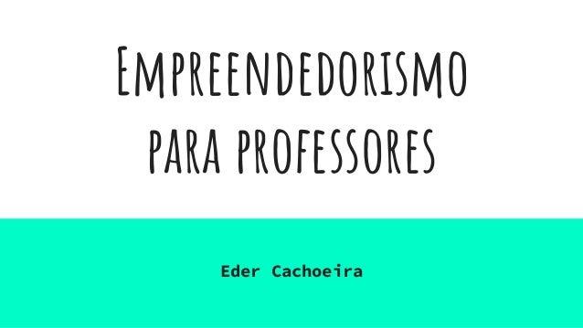Empreendedorismo para professores Eder Cachoeira