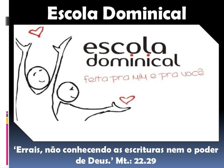 Escola Dominical'Errais, não conhecendo as escrituras nem o poder                de Deus.' Mt.: 22.29