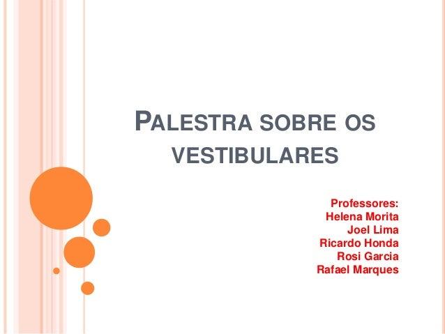 PALESTRA SOBRE OS VESTIBULARES Professores: Helena Morita Joel Lima Ricardo Honda Rosi Garcia Rafael Marques