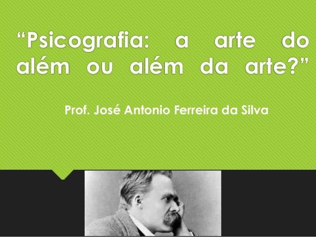 """""""Psicografia: a arte do além ou além da arte?"""" Prof. José Antonio Ferreira da Silva"""