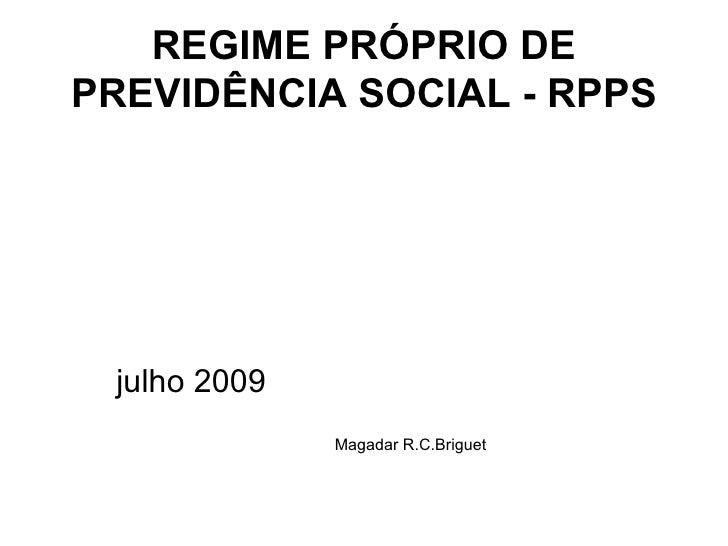 REGIME PRÓPRIO DE PREVIDÊNCIA SOCIAL - RPPS <ul><li>julho 2009 </li></ul><ul><li>Magadar R.C.Briguet </li></ul>