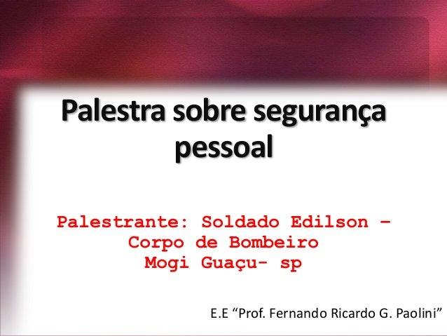 """Palestra sobre segurançapessoalPalestrante: Soldado Edilson –Corpo de BombeiroMogi Guaçu- spE.E """"Prof. Fernando Ricardo G...."""