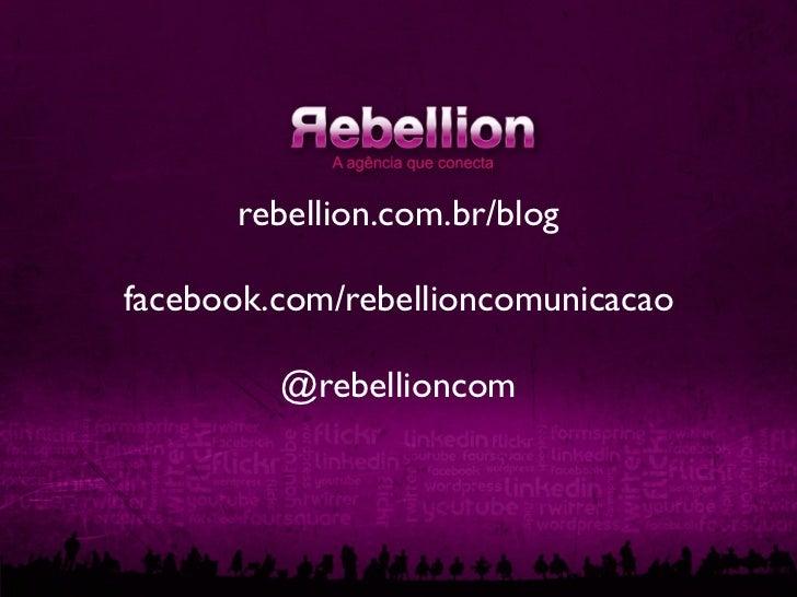 rebellion.com.br/blogfacebook.com/rebellioncomunicacao         @rebellioncom