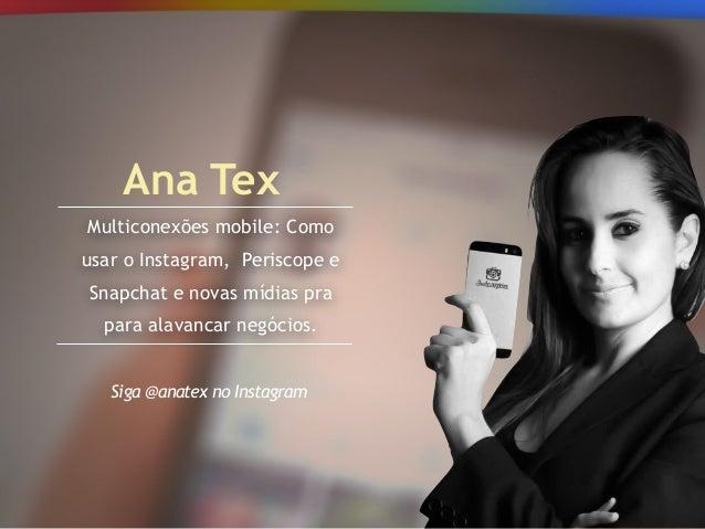 Multiconexões mobile: Como usar o Instagram, Periscope e Snapchat e novas mídias pra para alavancar negócios. Ana Tex Siga...