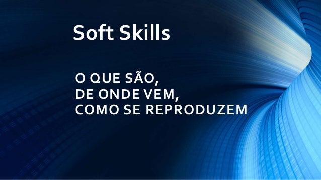O QUE SÃO, DE ONDE VEM, COMO SE REPRODUZEM Soft Skills