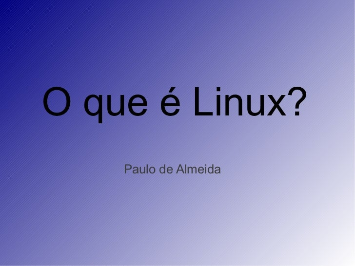 O que é Linux?    Paulo de Almeida